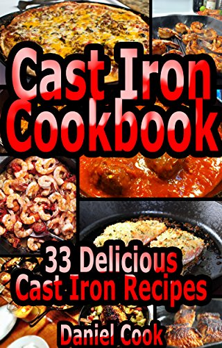 Cast Iron Cookbook: 33 Delicious Cast Iron Recipes (Cast iron cookbook, cast iron recipes, cast iron skillet cookbook, cast iron skillet recipes Book 1) by Daniel Cook