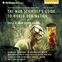 The Mad Scientist's Guide to World Domination: Original Short Fiction for the Modern Evil Genius (       UNABRIDGED) by John Joseph Adams (editor) Narrated by Stefan Rudnicki, Mary Robinette Kowal, Justine Eyre
