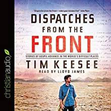 Dispatches from the Front: Stories of Gospel Advance in the World's Difficult Places (       UNABRIDGED) by Tim Keesee Narrated by Lloyd James