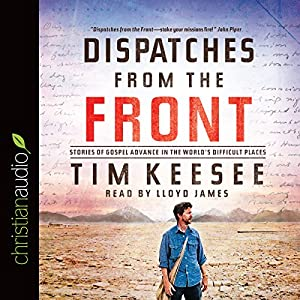 Dispatches from the Front: Stories of Gospel Advance in the World's Difficult Places | [Tim Keesee]