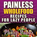Painless Whole Food Recipes for Lazy People Audiobook by Phillip Pablo Narrated by Dave K. Lawson