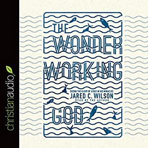 The Wonder-Working God: Seeing the Glory of Jesus in His Miracles | [Jared C. Wilson]