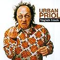 Täglich frisch: Live aus dem Kabarett im Hofgarten Hörspiel von Urban Priol Gesprochen von: Urban Priol