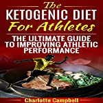 The Ketogenic Diet for Athletes: The Ultimate Guide to Improving Athletic Performance   Charlotte Campbell