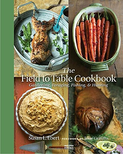 The Field to Table Cookbook: Gardening, Foraging, Fishing, & Hunting