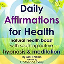 Daily Affirmations for Health: Natural Health Boost with Soothing Nature Hypnosis & Meditation Speech by Joel Thielke Narrated by Catherine Perry