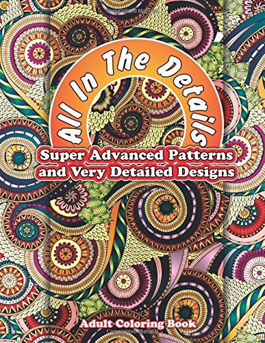 All In The Details Super Advanced Patterns & Very Detailed Designs Adult Colorin: Volume 65 (Sacred Mandala Designs and Patterns Coloring Books for Adults)