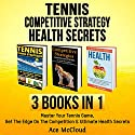Tennis: Competitive Strategy: Health Secrets: 3 Books in 1: Master Your Tennis Game, Get the Edge on the Competition & Ultimate Health Secrets Audiobook by Ace McCloud Narrated by Joshua Mackey