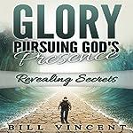 Glory: Pursuing God's Presence: Revealing Secrets, God's Glory, Volume 1 | Bill Vincent