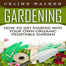 Gardening: How to Get Started with Your Own Organic Vegetable Garden Audiobook by Celine Walker Narrated by Elaine Kellner
