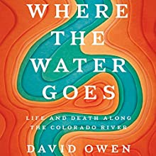 Where the Water Goes: Life and Death Along the Colorado River Audiobook by David Owen Narrated by Fred Sanders