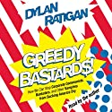 Greedy Bastards: Corporate Communists, Banksters, and the Other Vampires Who Suck America Dry (       UNABRIDGED) by Dylan Ratigan Narrated by Dylan Ratigan