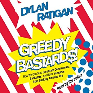 Greedy Bastards: Corporate Communists, Banksters, and the Other Vampires Who Suck America Dry | [Dylan Ratigan]