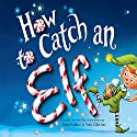 How to Catch an Elf Audiobook by Adam Wallace Narrated by Kirby Heyborne