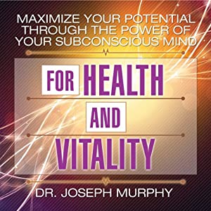 Maximize Your Potential Through the Power of Your Subconscious Mind for Health and Vitality | [Dr. Joseph Murphy]