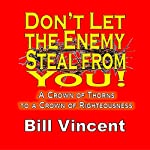 Don't Let the Enemy Steal from You!: A Crown of Thorns to a Crown of Righteousness | Bill Vincent