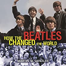 How the Beatles Changed the World Audiobook by Martin W. Sandler Narrated by Stephen Hoye