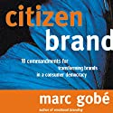 Citizen Brand: 10 Commandments for Transforming Brand Culture in a Consumer Democracy Audiobook by Marc Gobe Narrated by Ken Maxon