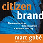 Citizen Brand: 10 Commandments for Transforming Brand Culture in a Consumer Democracy | Marc Gobe