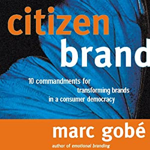 Citizen Brand: 10 Commandments for Transforming Brand Culture in a Consumer Democracy | [Marc Gobe]