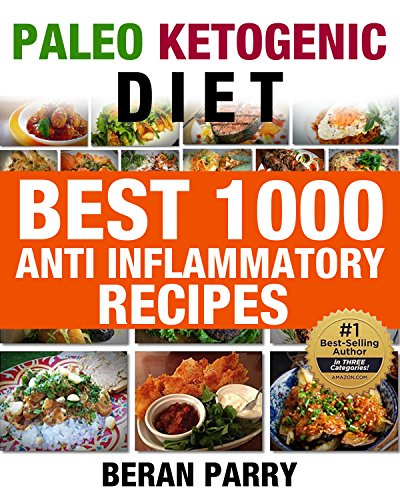 PALEO KETOGENIC DIET Best 1000 Anti Inflammatory Recipes: ANTI INFLAMMATORY RECIPES: GET LEAN:GET ENERGIZED: REDUCE INFLAMMATION (Lose Weight, Gain Health, Eliminate Pain) by Beran Parry