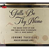 Gallo Be Thy Name: The Inside Story of How One Family Rose to Dominate the US Wine Market ~ Jerome Tuccille
