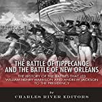 The Battle of Tippecanoe and the Battle of New Orleans: The History of the Battles that Led William Henry Harrison and Andrew Jackson to the Presidency |  Charles River Editors