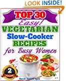 "Top 30 Easy Vegetarian Slow Cooker Recipes For Busy Women: The Amazing Vegetarian Recipes For Healthy Eating ""The Delicious Way!"" (Easy Vegetarian Slow Cooker Recipes Cookbook For Busy Women 2)"
