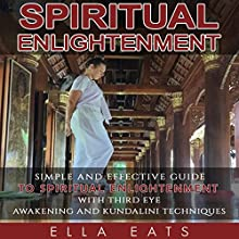 Spiritual Enlightenment: A Simple and Effective Guide to Spiritual Enlightenment with Third Eye Awakening and Kundalini Techniques | Livre audio Auteur(s) : Ella Eats Narrateur(s) : Kathleen Holeman