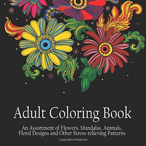 Adult Coloring Book: An Assortment of Flowers, Mandalas, Animals, Floral Designs and Other Stress Relieving Patterns to Color [[8.5 x 8.5 / Black]