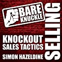 Bare Knuckle Selling: Knockout Sales Tactics They Won't Teach You in Business School (       UNABRIDGED) by Simon Hazeldine Narrated by David Rintoul