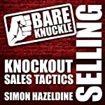 Bare Knuckle Selling: Knockout Sales Tactics They Won't Teach You in Business School | Simon Hazeldine