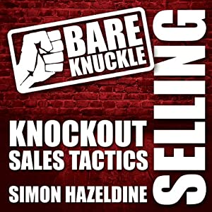 Bare Knuckle Selling: Knockout Sales Tactics They Won't Teach You in Business School | [Simon Hazeldine]