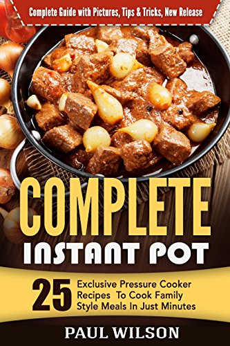 Complete Instant Pot:  25 Exclusive Pressure Cooker Recipes To Cook Family Style Meals In Just Minutes by Paul Wilson