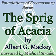 The Sprig of Acacia: Foundations of Freemasonry Series Audiobook by Albert G. Mackey Narrated by Michael Strader