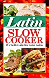 Latin Slow Cooker:15 of the Best Latin Slow Cooker Recipes (Healthy Recipes, Crock Pot Recipes, Slow Cooker Recipes,  Caveman Diet, Stone Age Food, Clean Food,)