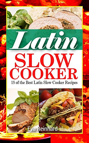 Latin Slow Cooker:15 of the Best Latin Slow Cooker Recipes (Healthy Recipes, Crock Pot Recipes, Slow Cooker Recipes,  Caveman Diet, Stone Age Food, Clean Food,) by Eva Reinhard