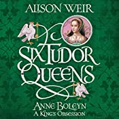 Six Tudor Queens: Anne Boleyn: A King's Obsession: Six Tudor Queens, Book 2 | Alison Weir