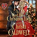 To Wed His Christmas Lady Audiobook by Christi Caldwell Narrated by Tim Campbell