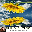 Tu Hijo, Tu Espejo [Your Son, Your Mirror]: Un libro para padres valientes (Texto Completo) (       UNABRIDGED) by Martha Alicia Chavez Narrated by Martha Alicia Chavez