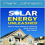 Solar Energy Unleashed: How to Save Money by Utilizing Solar Power in Your Home | Mark Johnson