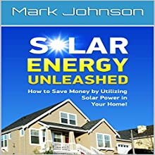 Solar Energy Unleashed: How to Save Money by Utilizing Solar Power in Your Home Audiobook by Mark Johnson Narrated by Robert Grothe