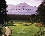 The Golf Courses of Stanley Thompson: Celebrating Canadas Historic Masterpieces