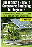 Ultimate Guide To Greenhouse Gardening for Beginners: How to Grow Flowers and Vegetables Year-Round In Your Greenhouse
