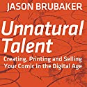 Unnatural Talent: Creating, Printing and Selling Your Comic in the Digital Age Audiobook by Jason Brubaker Narrated by Jason Brubaker