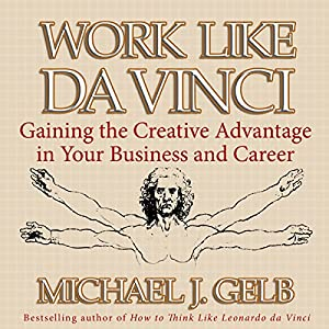 Work Like da Vinci: Gaining the Creative Advantage in Your Business and Career | [Michael J. Gelb]
