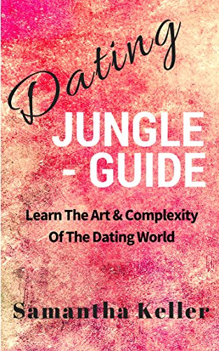 Book: Dating Jungle - Guide - Learn The Art & Complexity Of The Dating World by Samantha Keller