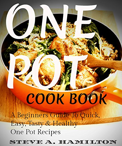One Pot CookBook - A Beginners Guide To Quick,Easy,Tasty & Healthy One Pot Recipes: One pot cooking,Easy Recipes, Slow cooker recipes, One pot recipes,One ... recipes,Easy recipes, Cooking for two 1) by STEVE A. HAMILTON