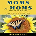Moms to Moms: Parenting Wisdom from Moms in Recovery Audiobook by Barbara Joy Narrated by Kathe Mazur