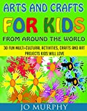 Arts and Crafts for Kids from Around the World: 30 Fun Activities, Crafts and Art Projects Kids Will Love (English Edition)